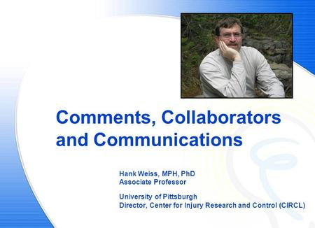 Comments, Collaborators and Communications Hank Weiss, MPH, PhD Associate Professor University of Pittsburgh Director, Center for Injury Research and Control.