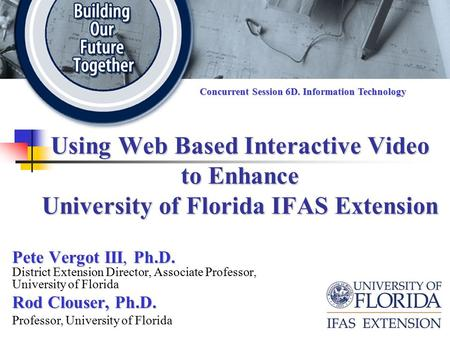 Using Web Based Interactive Video to Enhance University of Florida IFAS Extension Pete Vergot III, Ph.D. Pete Vergot III, Ph.D. District Extension Director,