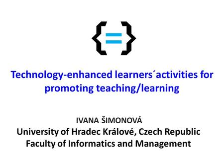Technology-enhanced learners´activities for promoting teaching/learning IVANA ŠIMONOVÁ University of Hradec Králové, Czech Republic Faculty of Informatics.