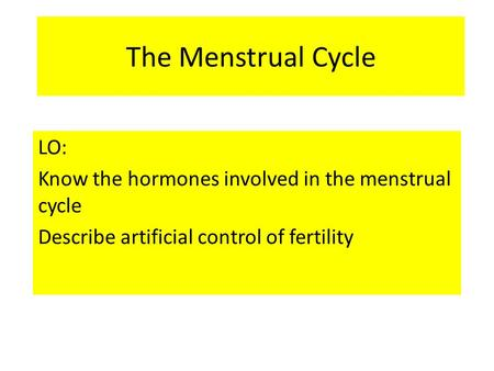 The Menstrual Cycle LO: Know the hormones involved in the menstrual cycle Describe artificial control of fertility.