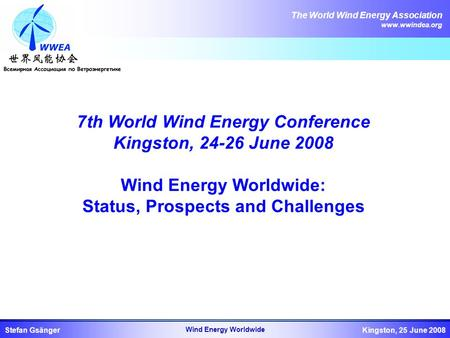 The World Wind Energy Association www.wwindea.org Kingston, 25 June 2008Stefan Gsänger Wind Energy Worldwide 7th World Wind Energy Conference Kingston,