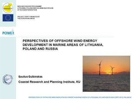 PERSPECTIVES OF OFFSHORE WIND ENERGY DEVELOPMENT IN MARINE AREAS OF LITHUANIA, POLAND AND RUSSIA, 2007-12-13, PALANGA PERSPECTIVES OF OFFSHORE WIND ENERGY.
