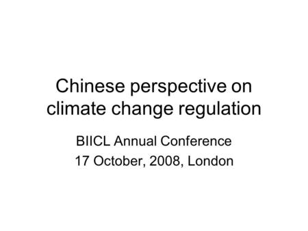 Chinese perspective on climate change regulation BIICL Annual Conference 17 October, 2008, London.
