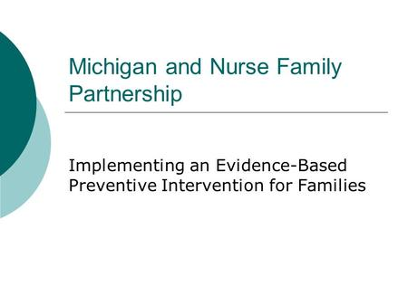 Michigan and Nurse Family Partnership Implementing an Evidence-Based Preventive Intervention for Families.