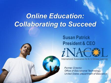 Online Education: Collaborating to Succeed Susan Patrick President & CEO Former Director, Office of Educational Technology, United States Department of.