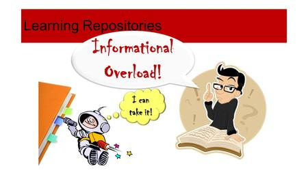 Learning Repositories Informational Overload! I can take it!