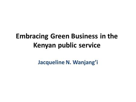 Embracing Green Business in the Kenyan public service Jacqueline N. Wanjang'i.