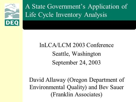 A State Government's Application of Life Cycle Inventory Analysis InLCA/LCM 2003 Conference Seattle, Washington September 24, 2003 David Allaway (Oregon.