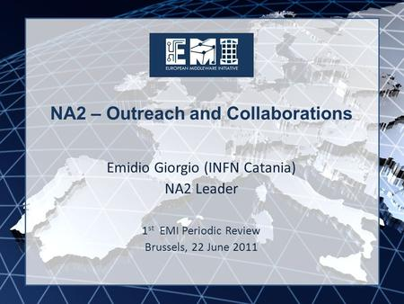 EMI INFSO-RI-261611 NA2 – Outreach and Collaborations Emidio Giorgio (INFN Catania) NA2 Leader 1 st EMI Periodic Review Brussels, 22 June 2011.