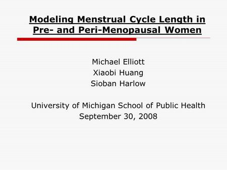 Modeling Menstrual Cycle Length in Pre- and Peri-Menopausal Women Michael Elliott Xiaobi Huang Sioban Harlow University of Michigan School of Public Health.
