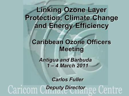 Linking Ozone Layer Protection, Climate Change and Energy Efficiency Caribbean Ozone Officers Meeting Antigua and Barbuda 1 – 4 March 2011 Carlos Fuller.