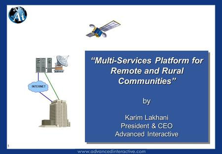 "1 ""Multi-Services Platform for Remote and Rural Communities"" by Karim Lakhani President & CEO Advanced Interactive ""Multi-Services Platform for Remote."