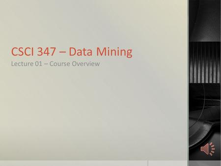 CSCI 347 – Data Mining Lecture 01 – Course Overview.