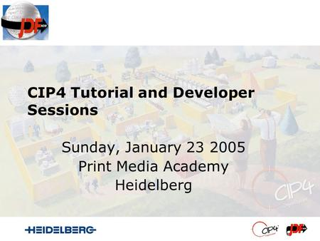 CIP4 Tutorial and Developer Sessions Sunday, January 23 2005 Print Media Academy Heidelberg.
