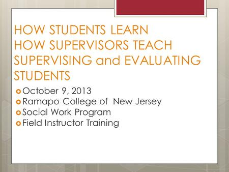 HOW STUDENTS LEARN HOW SUPERVISORS TEACH SUPERVISING and EVALUATING STUDENTS  October 9, 2013  Ramapo College of New Jersey  Social Work Program  Field.