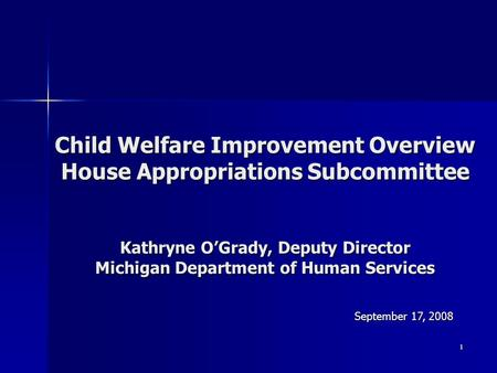 1 Child Welfare Improvement Overview House Appropriations Subcommittee Kathryne O'Grady, Deputy Director Michigan Department of Human Services September.