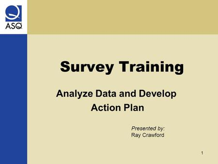 1 Survey Training Presented by: Ray Crawford Analyze Data and Develop Action Plan.