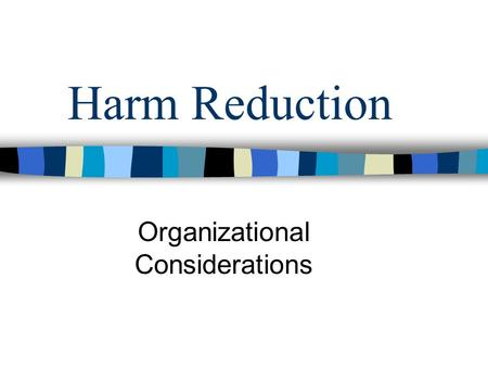Harm Reduction Organizational Considerations. Background Thinking Organizations need to incorporate a deeper understanding of what is helpful and provide.