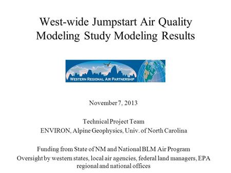 West-wide Jumpstart Air Quality Modeling Study Modeling Results November 7, 2013 Technical Project Team ENVIRON, Alpine Geophysics, Univ. of North Carolina.