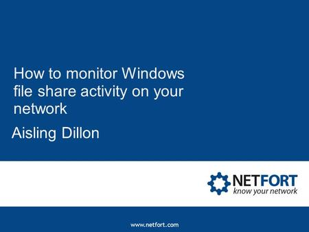 Www.netfort.com How to monitor Windows file share activity on your network Aisling Dillon.