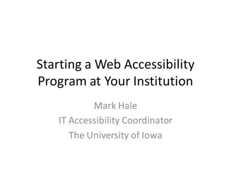 Starting a Web Accessibility Program at Your Institution Mark Hale IT Accessibility Coordinator The University of Iowa.