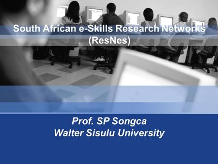 Prof. SP Songca Walter Sisulu University South African e-Skills Research Networks (ResNes)