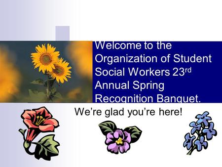 Welcome to the Organization of Student Social Workers 23 rd Annual Spring Recognition Banquet. We're glad you're here!