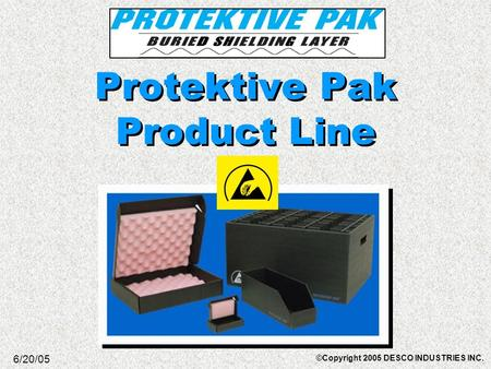 Protektive Pak Product Line 6/20/05 ©Copyright 2005 DESCO INDUSTRIES INC.