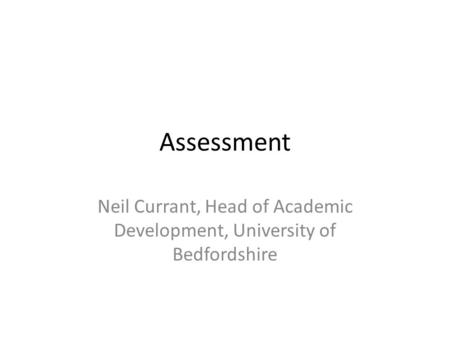 Assessment Neil Currant, Head of Academic Development, University of Bedfordshire.