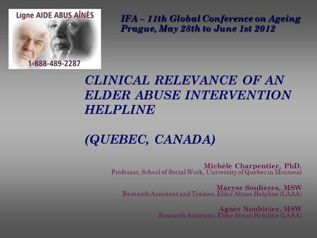 CLINICAL RELEVANCE OF AN ELDER ABUSE INTERVENTION HELPLINE (QUEBEC, CANADA) Michèle Charpentier, PhD. Professor, School of Social Work, University of Quebec.