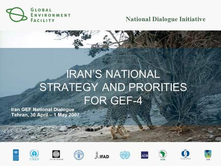 National Dialogue Initiative IRAN'S NATIONAL STRATEGY AND PRORITIES FOR GEF-4 Iran GEF National Dialogue Tehran, 30 April – 1 May 2007.