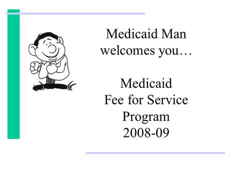 Medicaid Man welcomes you… Medicaid Fee for Service Program 2008-09.