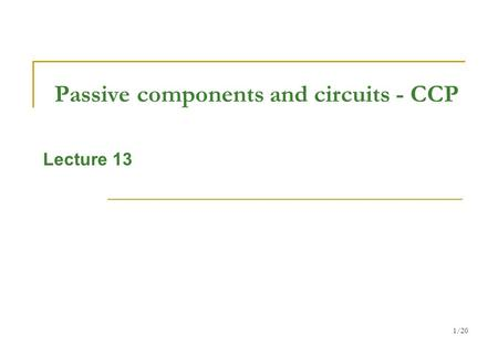 1/20 Passive components and circuits - CCP Lecture 13.