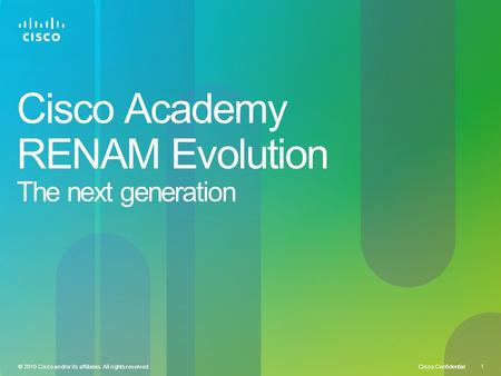 Cisco Confidential 1 © 2010 Cisco and/or its affiliates. All rights reserved. Cisco Academy RENAM Evolution The next generation.