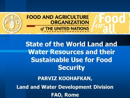 State of the World Land and Water Resources and their Sustainable Use for Food Security PARVIZ KOOHAFKAN, Land and Water Development Division FAO, Rome.