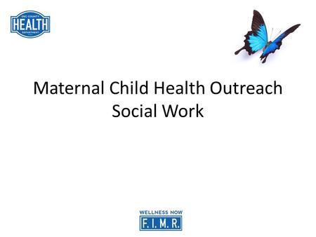 Maternal Child Health Outreach Social Work. What is FIMR? Fetal Infant Mortality Review Fetal Infant Mortality Review is a community focused program to.