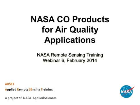 NASA CO Products for Air Quality Applications NASA Remote Sensing Training Webinar 6, February 2014 ARSET Applied Remote SEnsing Training A project of.