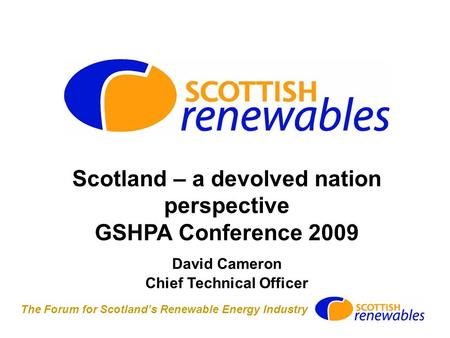 The Forum for Scotland's Renewable Energy Industry Scotland – a devolved nation perspective GSHPA Conference 2009 David Cameron Chief Technical Officer.