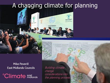 A changing climate for planning Mike Peverill East Midlands Councils Building climate change considerations into the planning process.