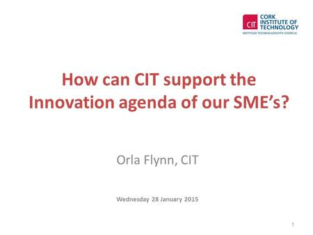 How can CIT support the Innovation agenda of our SME's? Orla Flynn, CIT Wednesday 28 January 2015 1.
