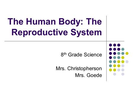 The Human Body: The Reproductive System 8 th Grade Science Mrs. Christopherson Mrs. Goede.