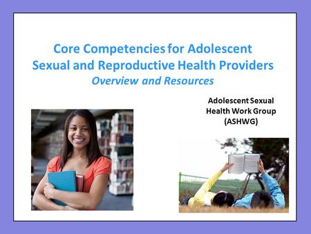 Core Competencies for Adolescent Sexual and Reproductive Health Providers Overview and Resources Adolescent Sexual Health Work Group (ASHWG)