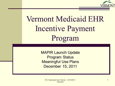 VITL Meaningful Use Webinar - 12/15/2011 - Bequette 1 Vermont Medicaid EHR Incentive Payment Program MAPIR Launch Update Program Status Meaningful Use.