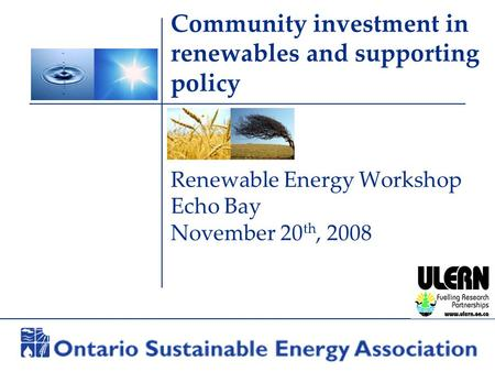 Community investment in renewables and supporting policy Renewable Energy Workshop Echo Bay November 20 th, 2008.