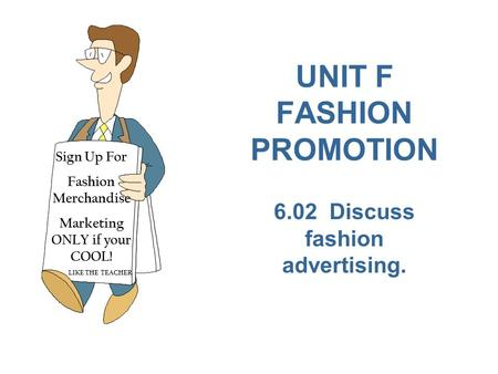 UNIT F FASHION PROMOTION 6.02 Discuss fashion advertising. Sign Up For Fashion Merchandise Marketing ONLY if your COOL! LIKE THE TEACHER.
