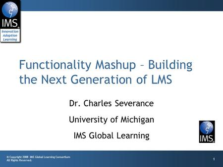 © Copyright 2008 IMS Global Learning Consortium All Rights Reserved. 1 Dr. Charles Severance University of Michigan IMS Global Learning Functionality Mashup.