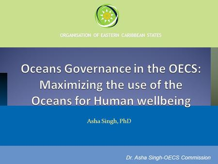 ORGANISATION OF EASTERN CARIBBEAN STATES Asha Singh, PhD Dr. Asha Singh-OECS Commission.