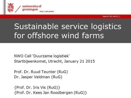 |Date 07-01-20151 Sustainable service logistics for offshore wind farms NWO Call 'Duurzame logistiek' Startbijeenkomst, Utrecht, January 21 2015 Prof.