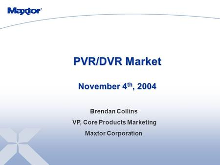 PVR/DVR Market November 4 th, 2004 Brendan Collins VP, Core Products Marketing Maxtor Corporation.
