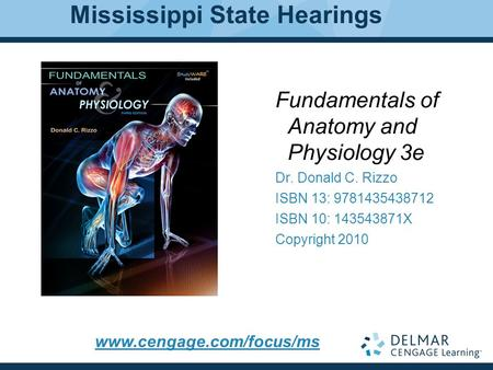1 Fundamentals of Anatomy and Physiology 3e Dr. Donald C. Rizzo ISBN 13: 9781435438712 ISBN 10: 143543871X Copyright 2010 Mississippi State Hearings www.cengage.com/focus/ms.